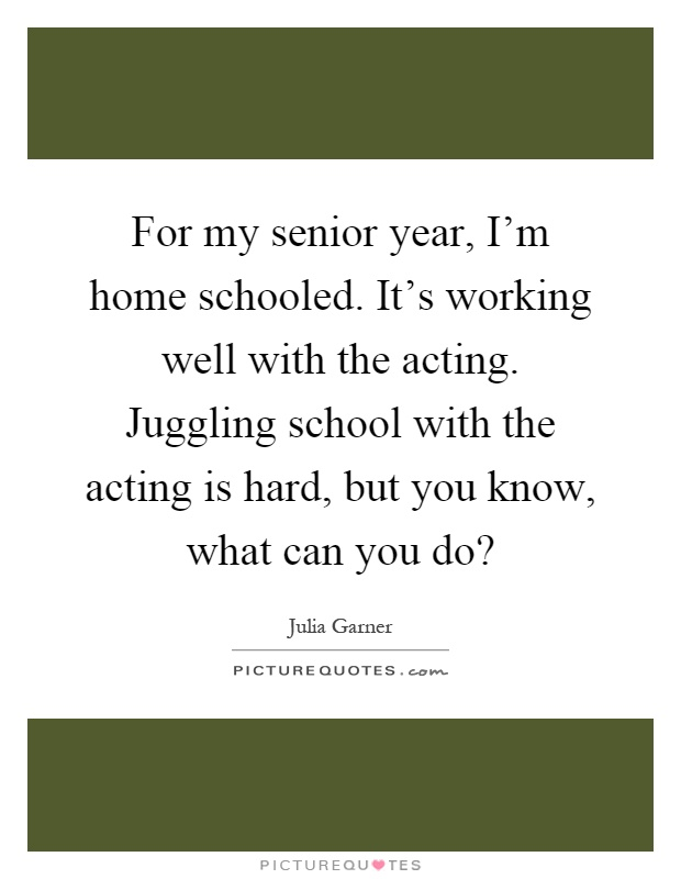 For my senior year, I'm home schooled. It's working well with the acting. Juggling school with the acting is hard, but you know, what can you do? Picture Quote #1