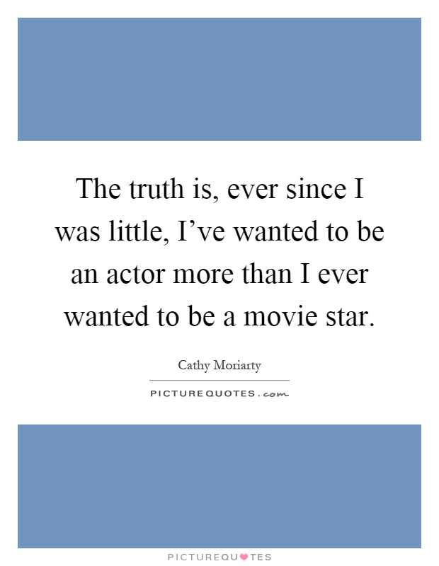 The truth is, ever since I was little, I've wanted to be an actor more than I ever wanted to be a movie star Picture Quote #1