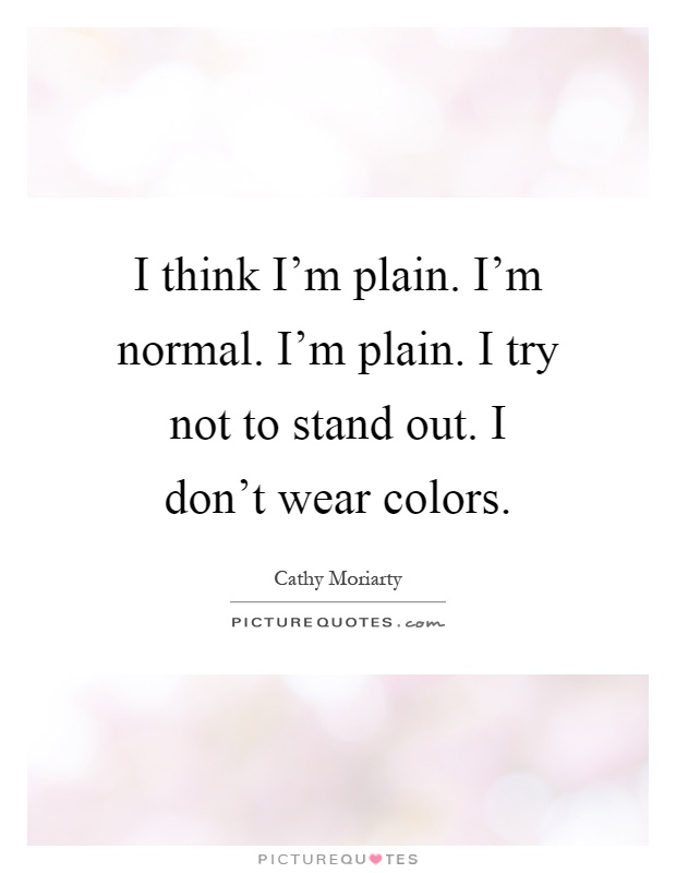 I think I'm plain. I'm normal. I'm plain. I try not to stand out. I don't wear colors Picture Quote #1