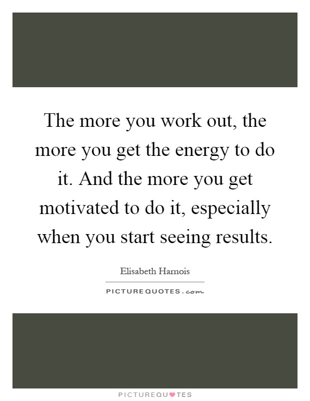 The more you work out, the more you get the energy to do it. And the more you get motivated to do it, especially when you start seeing results Picture Quote #1
