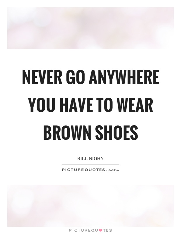 Never go anywhere you have to wear brown shoes Picture Quote #1