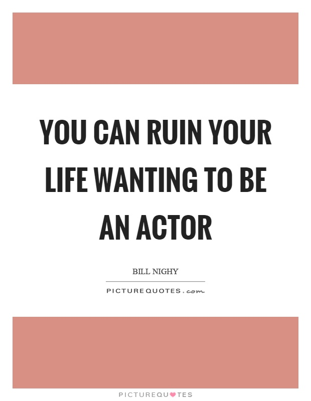 You can ruin your life wanting to be an actor Picture Quote #1