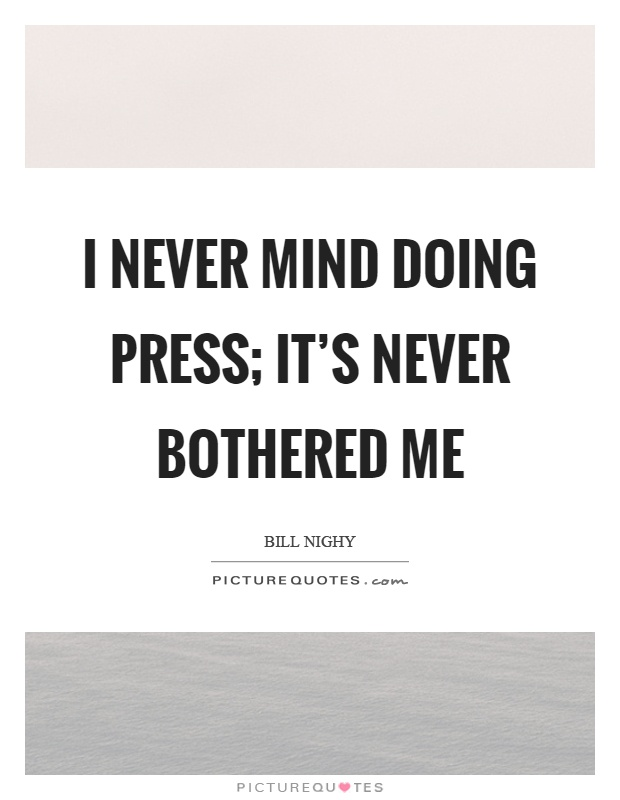 I never mind doing press; it's never bothered me Picture Quote #1