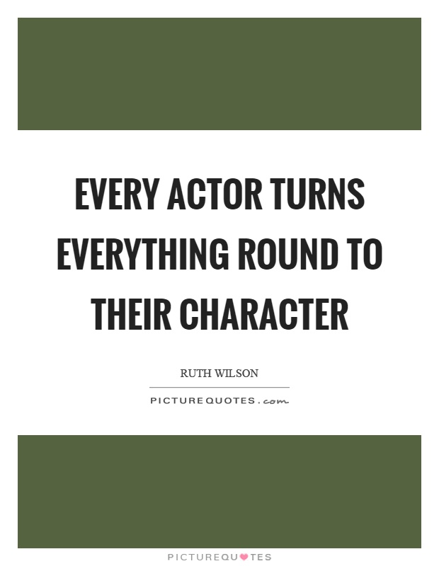 Every actor turns everything round to their character Picture Quote #1