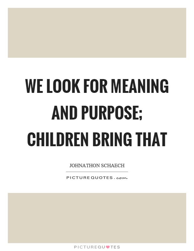 We look for meaning and purpose; children bring that Picture Quote #1