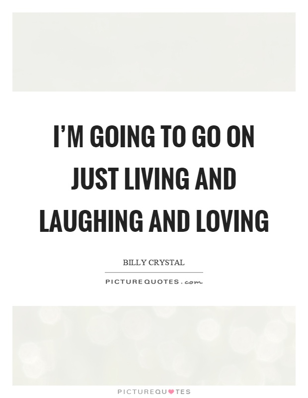 I'm going to go on just living and laughing and loving Picture Quote #1