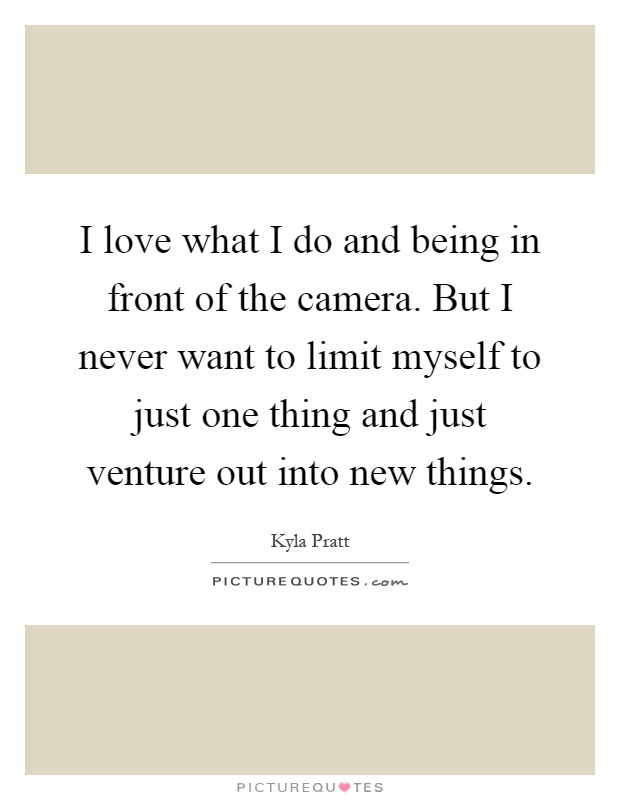 I love what I do and being in front of the camera. But I never want to limit myself to just one thing and just venture out into new things Picture Quote #1