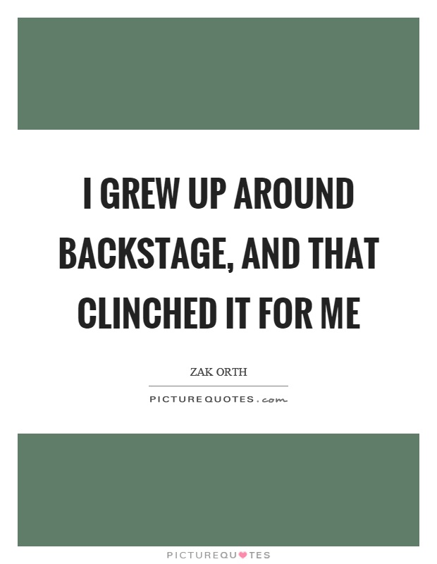 I grew up around backstage, and that clinched it for me Picture Quote #1
