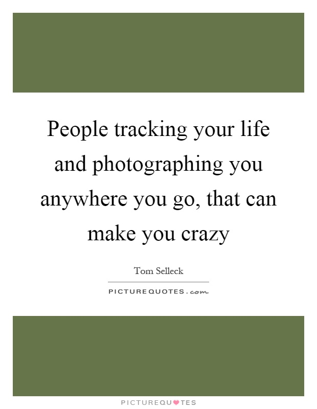 People tracking your life and photographing you anywhere you go, that can make you crazy Picture Quote #1