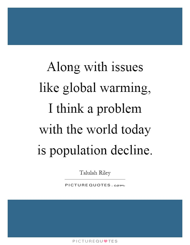 Along with issues like global warming, I think a problem with the world today is population decline Picture Quote #1