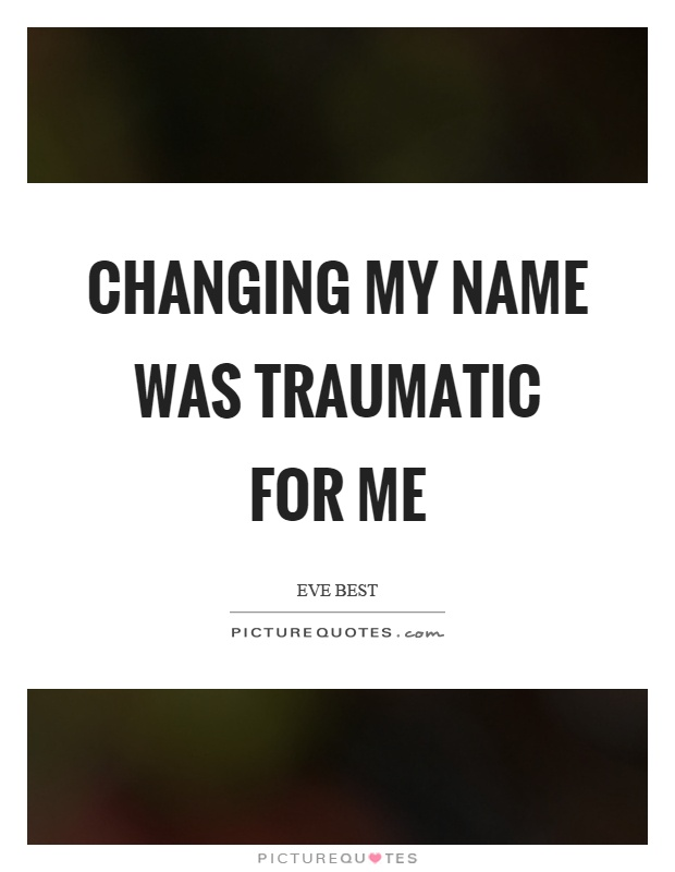 Changing my name was traumatic for me Picture Quote #1