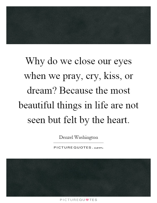 Why do we close our eyes when we pray, cry, kiss, or dream? Because the most beautiful things in life are not seen but felt by the heart Picture Quote #1