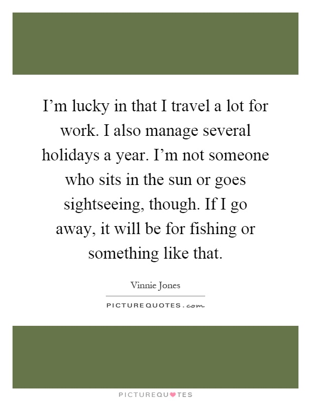 I'm lucky in that I travel a lot for work. I also manage several holidays a year. I'm not someone who sits in the sun or goes sightseeing, though. If I go away, it will be for fishing or something like that Picture Quote #1
