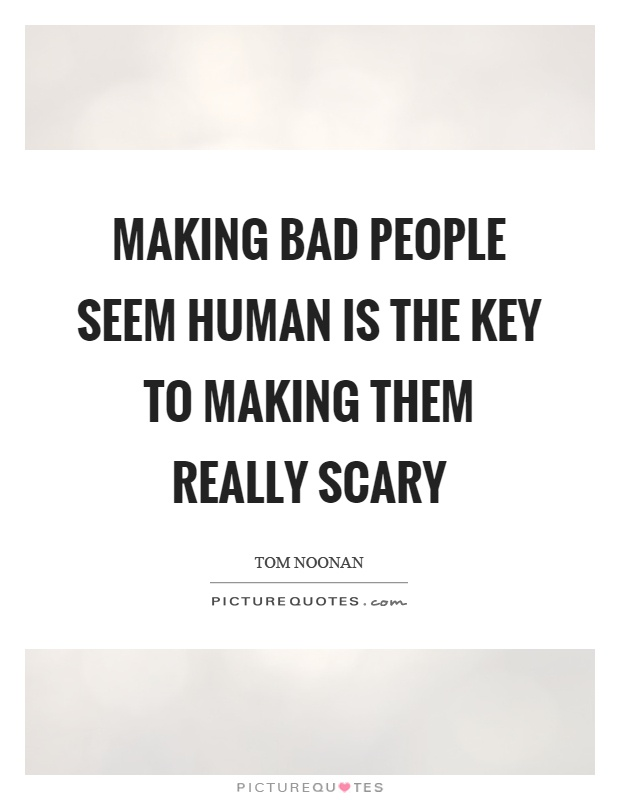 Making bad people seem human is the key to making them really scary Picture Quote #1