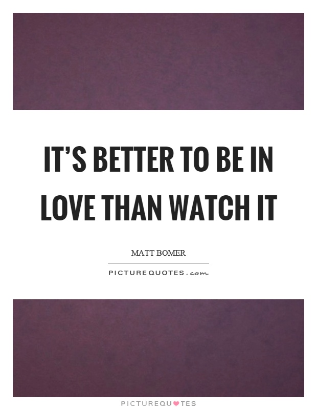 It's better to be in love than watch it Picture Quote #1