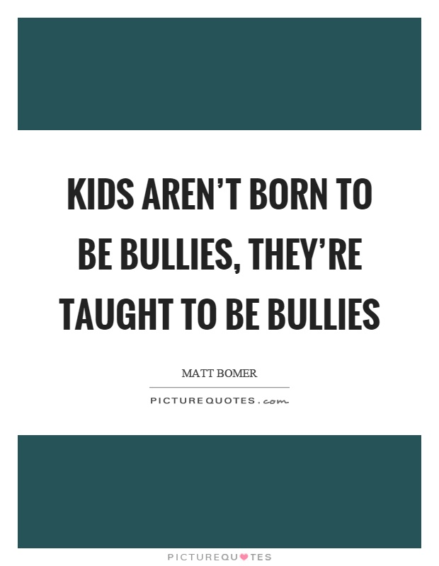 Kids aren't born to be bullies, they're taught to be bullies Picture Quote #1