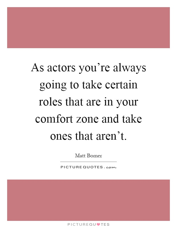 As actors you're always going to take certain roles that are in your comfort zone and take ones that aren't Picture Quote #1