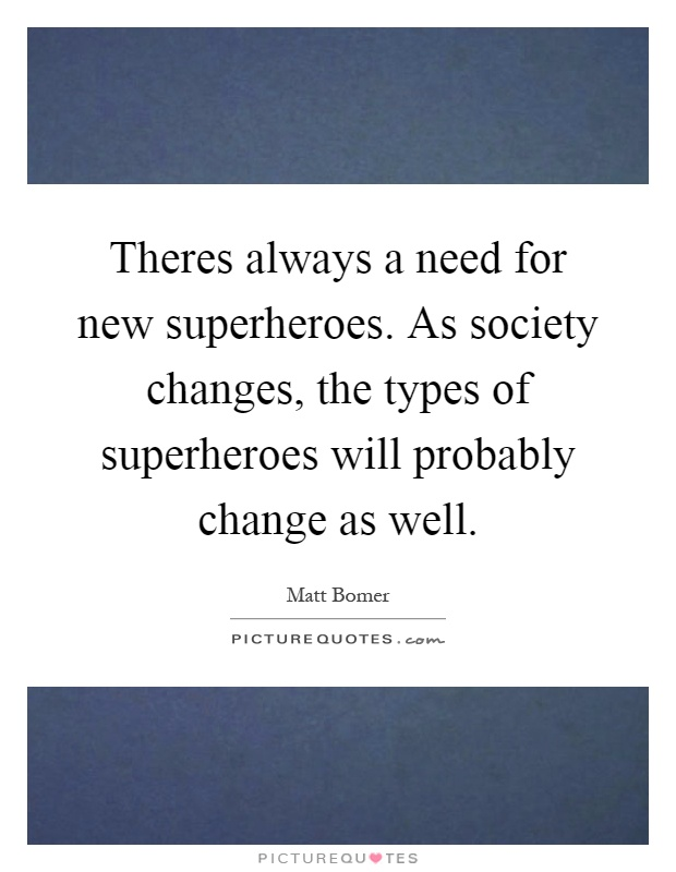 Theres always a need for new superheroes. As society changes, the types of superheroes will probably change as well Picture Quote #1
