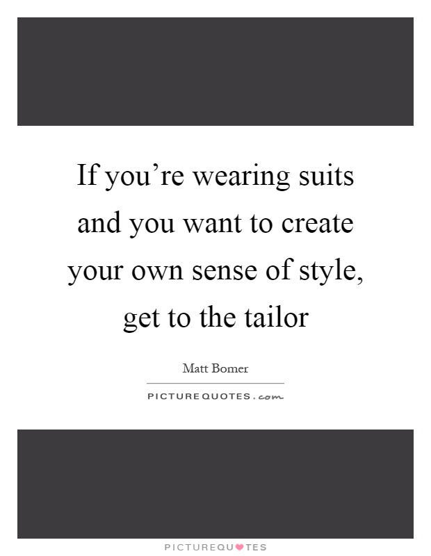 If you're wearing suits and you want to create your own sense of style, get to the tailor Picture Quote #1