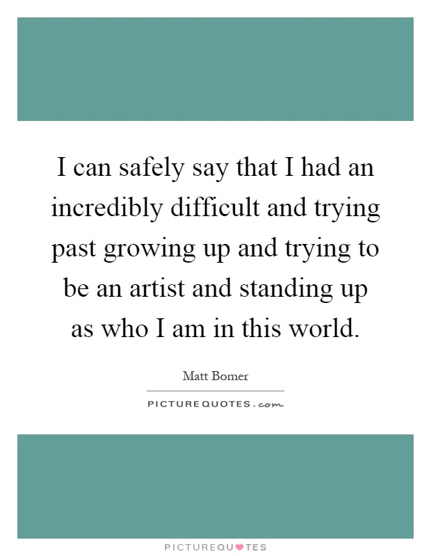 I can safely say that I had an incredibly difficult and trying past growing up and trying to be an artist and standing up as who I am in this world Picture Quote #1