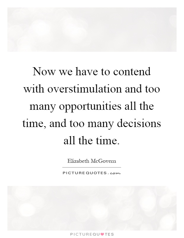Now we have to contend with overstimulation and too many opportunities all the time, and too many decisions all the time Picture Quote #1