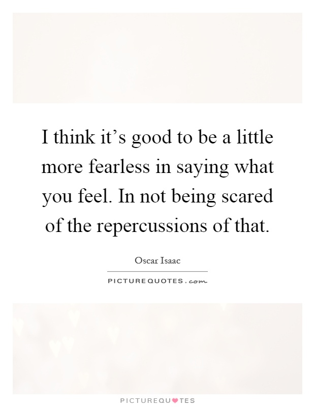 I think it's good to be a little more fearless in saying what you feel. In not being scared of the repercussions of that Picture Quote #1