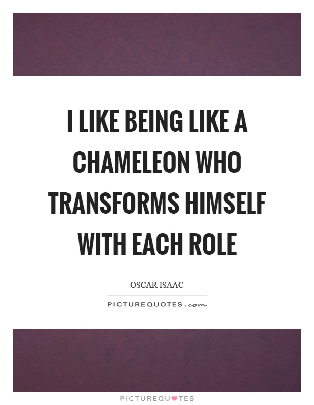 I like being like a chameleon who transforms himself with each role Picture Quote #1
