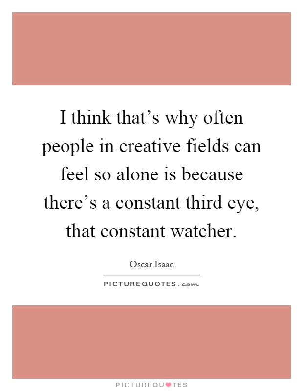 I think that's why often people in creative fields can feel so alone is because there's a constant third eye, that constant watcher Picture Quote #1