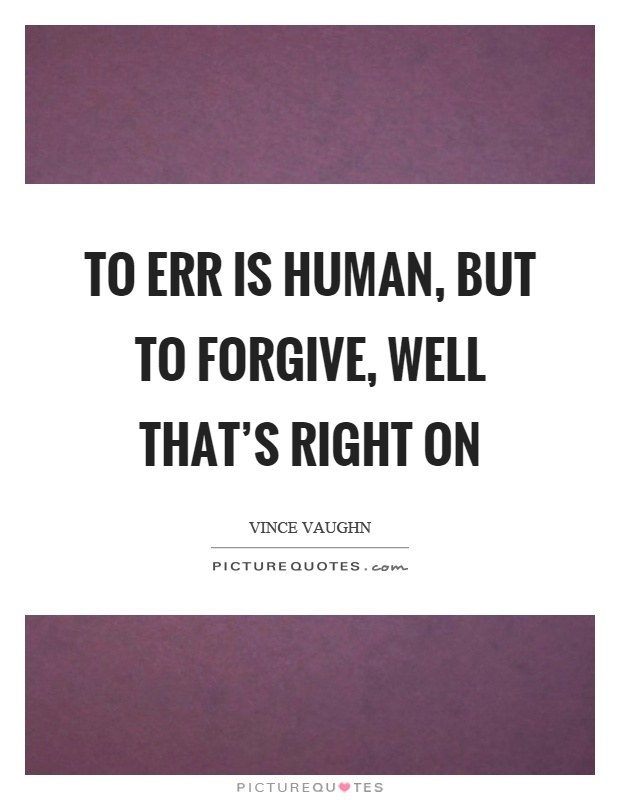 To err is human, but to forgive, well that's right on Picture Quote #1