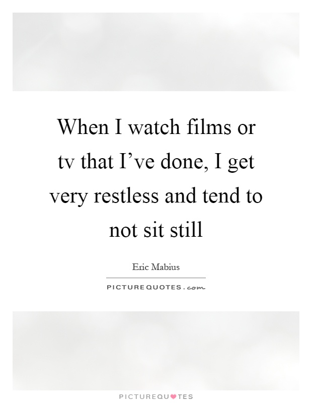 When I watch films or tv that I've done, I get very restless and tend to not sit still Picture Quote #1
