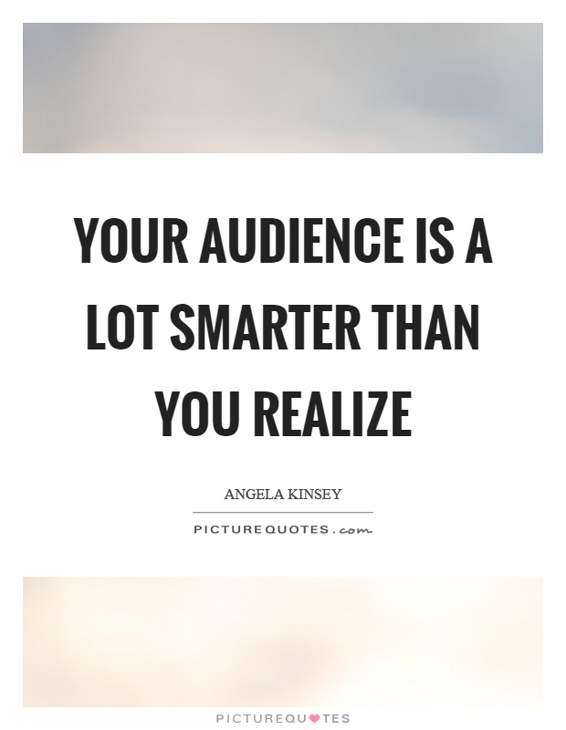 Your audience is a lot smarter than you realize Picture Quote #1