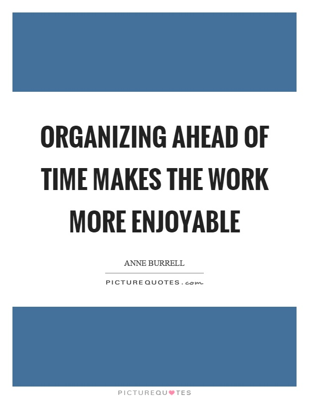 Organizing ahead of time makes the work more enjoyable Picture Quote #1