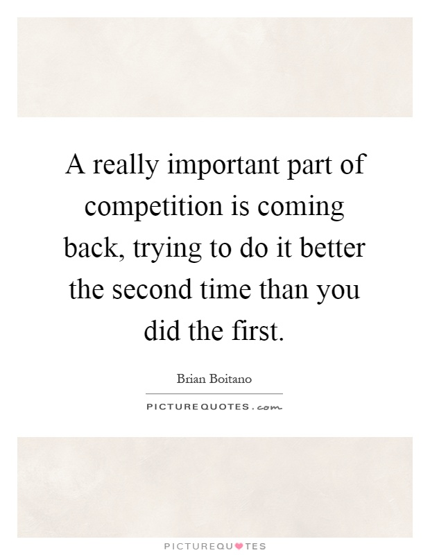 A really important part of competition is coming back, trying to do it better the second time than you did the first Picture Quote #1