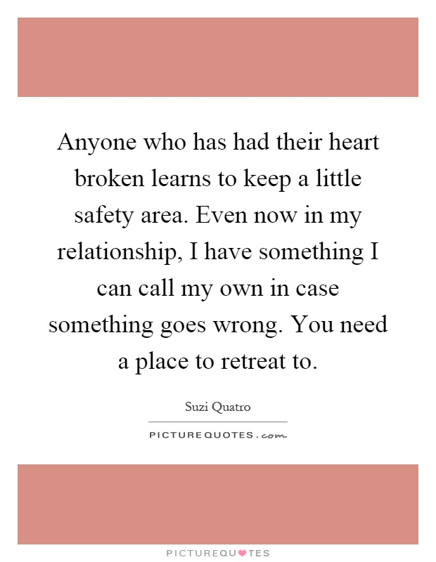 Anyone who has had their heart broken learns to keep a little safety area. Even now in my relationship, I have something I can call my own in case something goes wrong. You need a place to retreat to Picture Quote #1