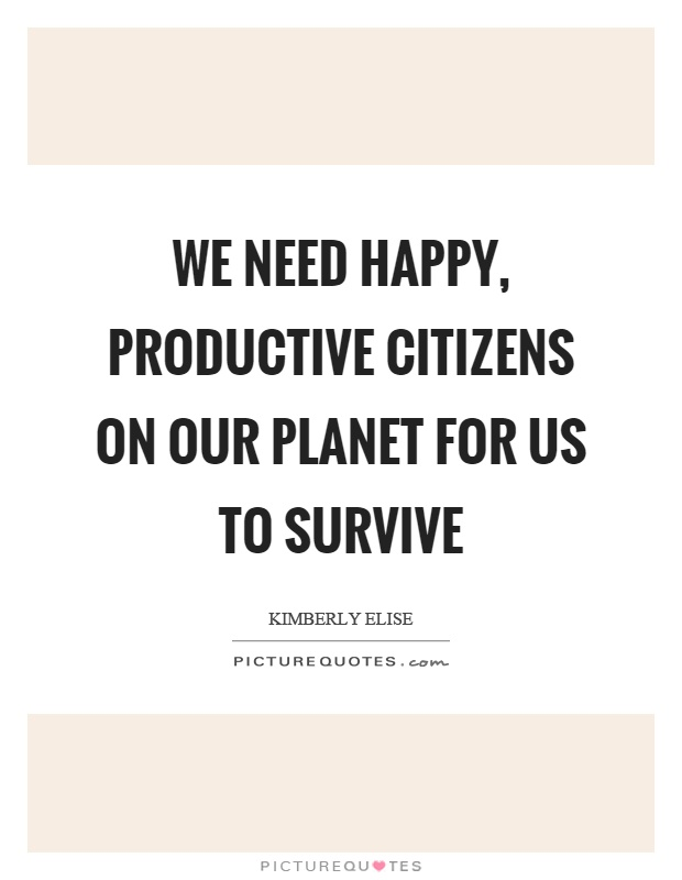 We need happy, productive citizens on our planet for us to survive Picture Quote #1