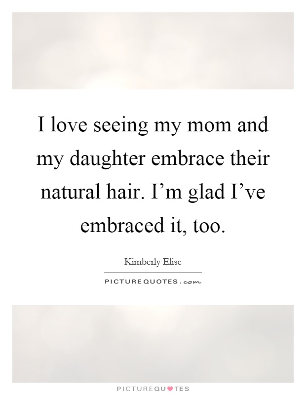 I love seeing my mom and my daughter embrace their natural hair. I'm glad I've embraced it, too Picture Quote #1