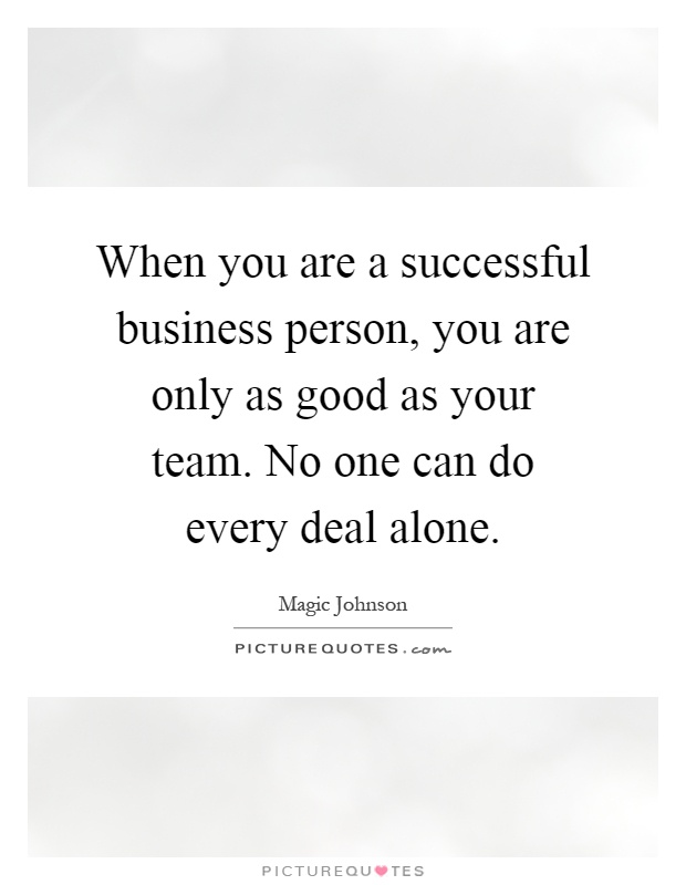 When you are a successful business person, you are only as good as your team. No one can do every deal alone Picture Quote #1