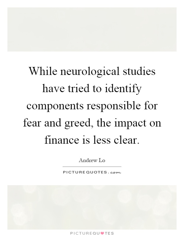While neurological studies have tried to identify components responsible for fear and greed, the impact on finance is less clear Picture Quote #1
