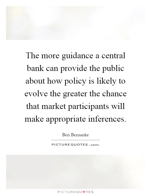 The more guidance a central bank can provide the public about how policy is likely to evolve the greater the chance that market participants will make appropriate inferences Picture Quote #1
