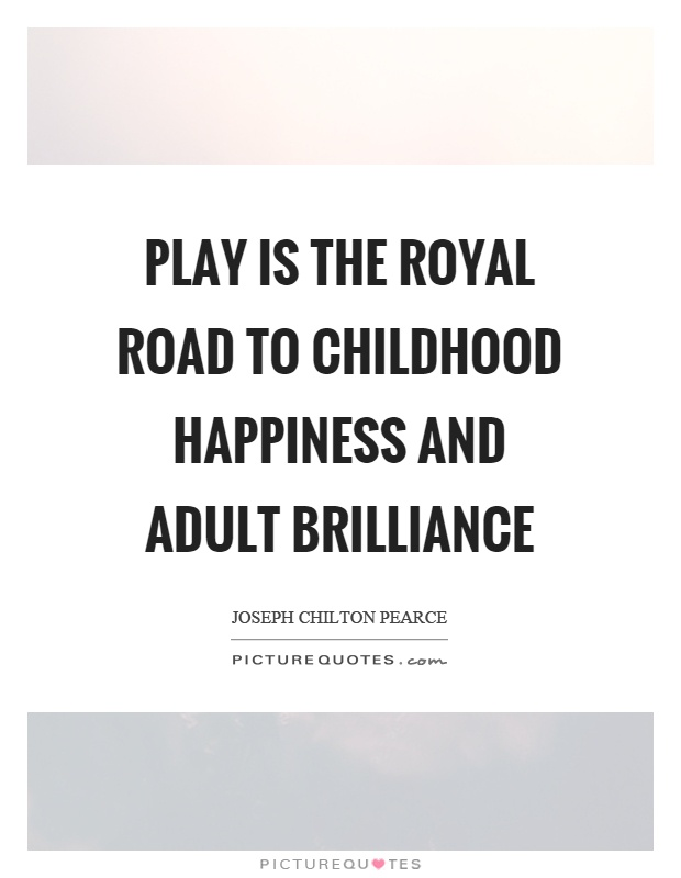 Play is the royal road to childhood happiness and adult brilliance Picture Quote #1
