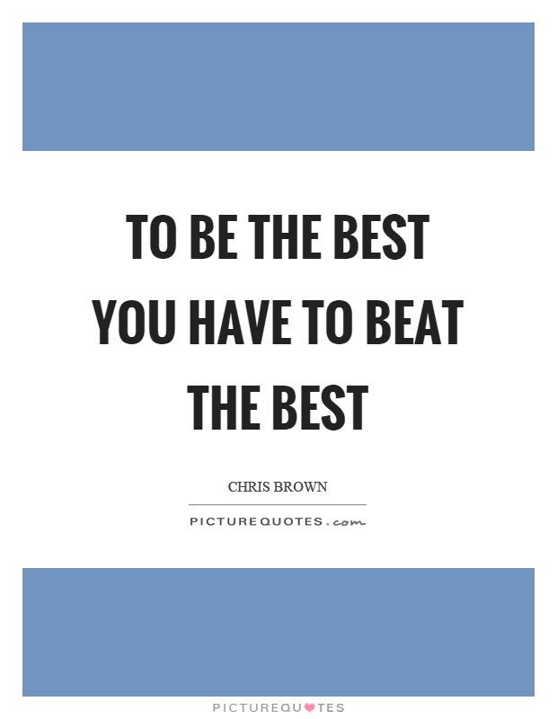 To be the best you have to beat the best Picture Quote #1