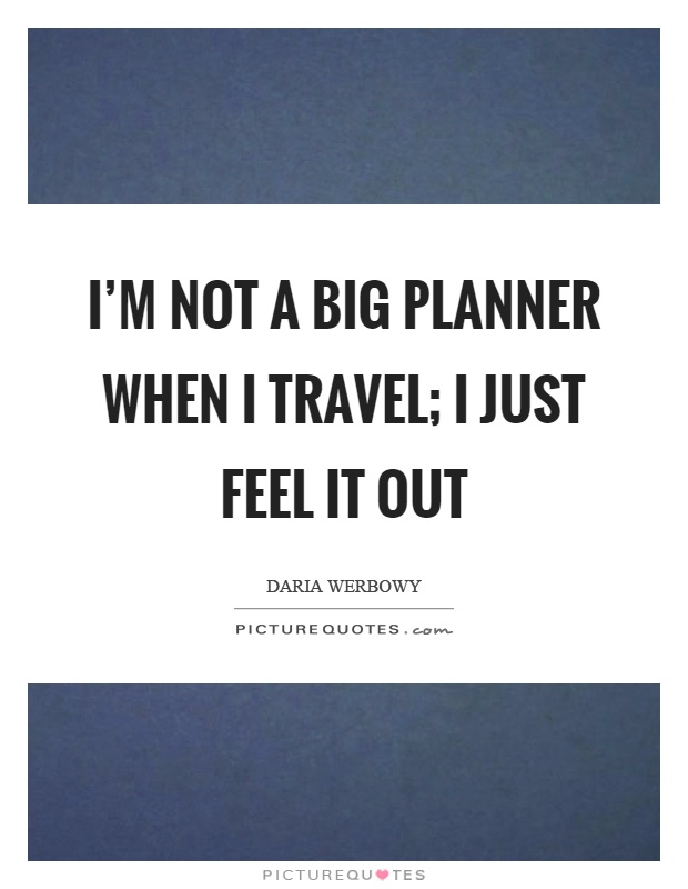 I'm not a big planner when I travel; I just feel it out Picture Quote #1
