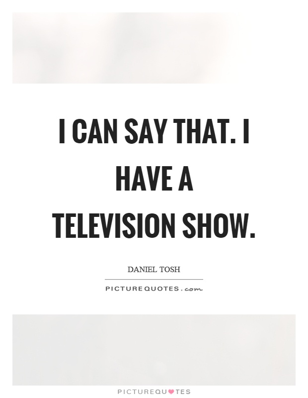 I can say that. I have a television show Picture Quote #1
