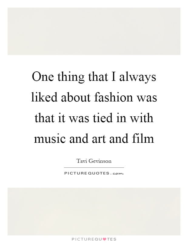 One thing that I always liked about fashion was that it was tied in with music and art and film Picture Quote #1