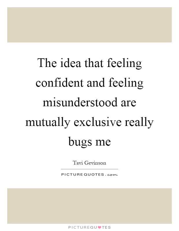 The idea that feeling confident and feeling misunderstood are mutually exclusive really bugs me Picture Quote #1