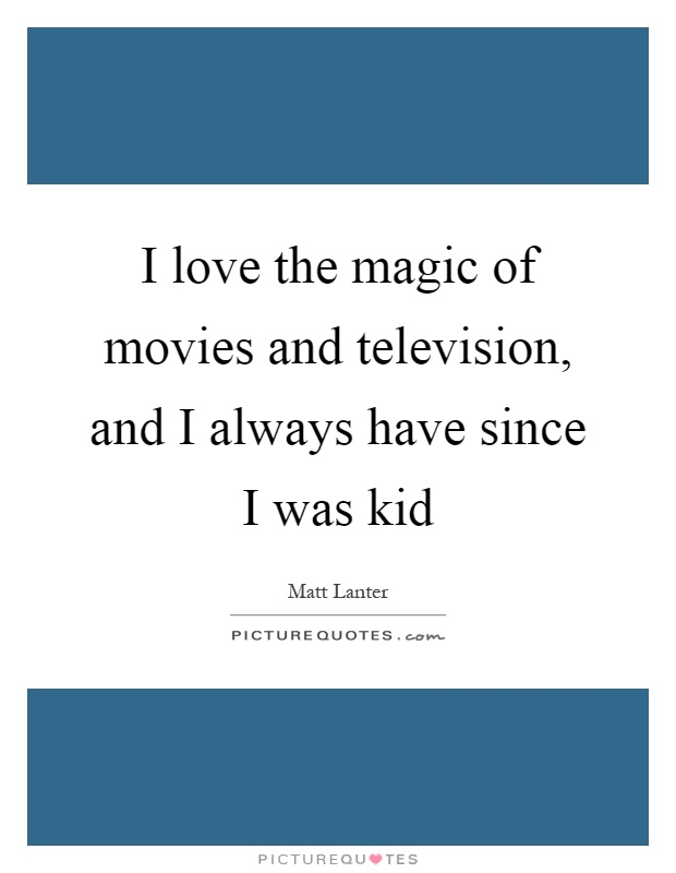 I love the magic of movies and television, and I always have since I was kid Picture Quote #1