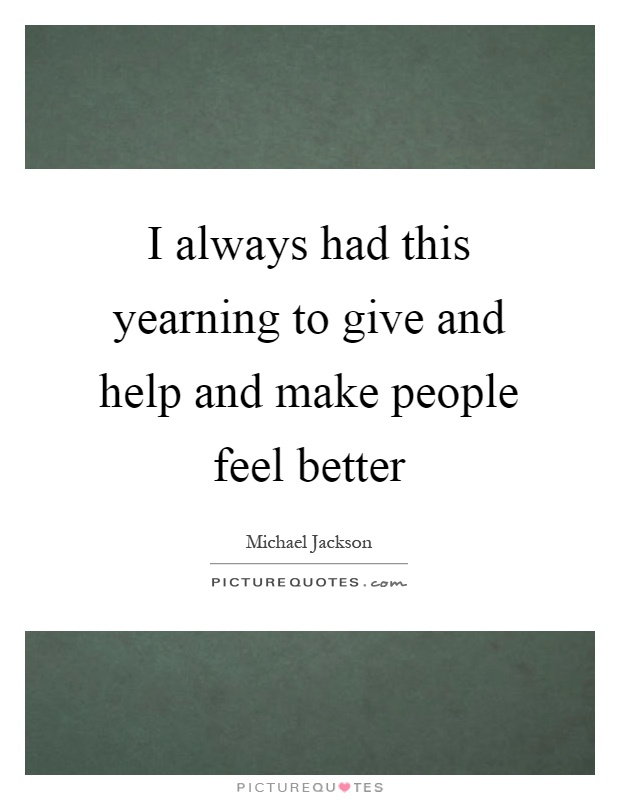 I always had this yearning to give and help and make people feel better Picture Quote #1