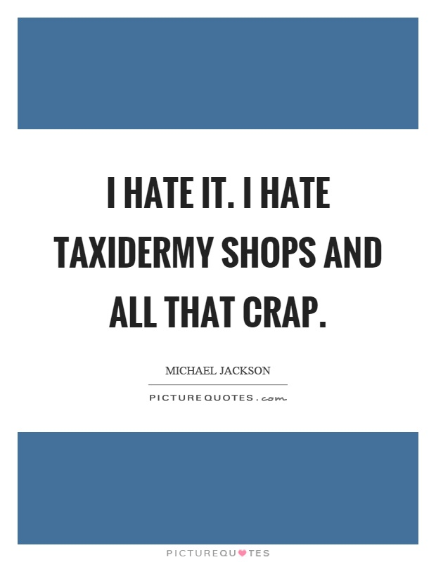 I hate it. I hate taxidermy shops and all that crap Picture Quote #1