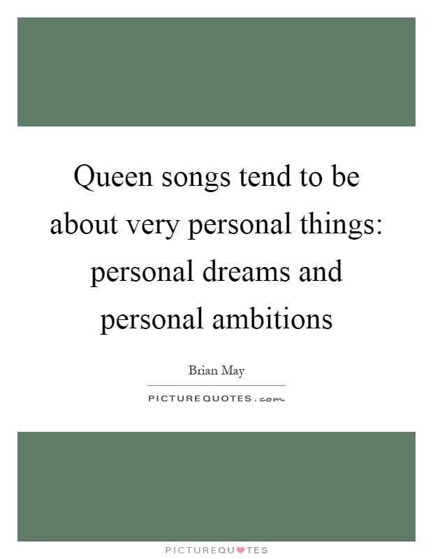 Queen songs tend to be about very personal things: personal dreams and personal ambitions Picture Quote #1
