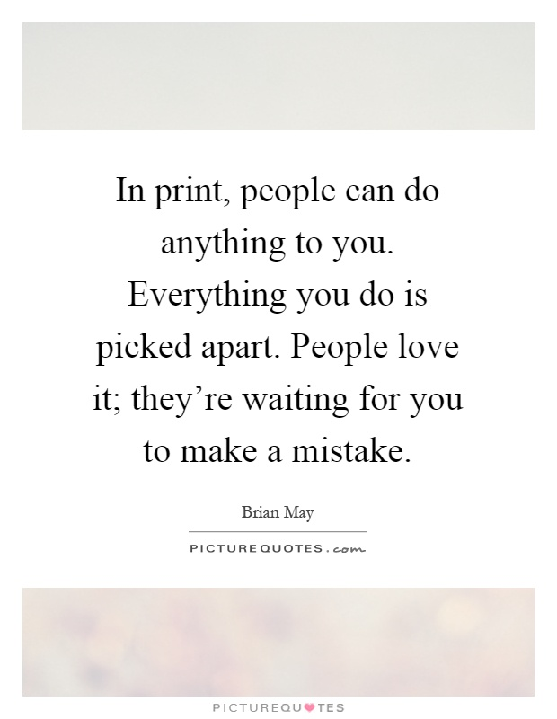 In print, people can do anything to you. Everything you do is picked apart. People love it; they're waiting for you to make a mistake Picture Quote #1
